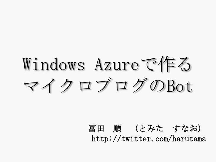 WindowsAzureで作るマイクロブログのBot<br />冨田 順 (とみた すなお)http://twitter.com/harutama<br />