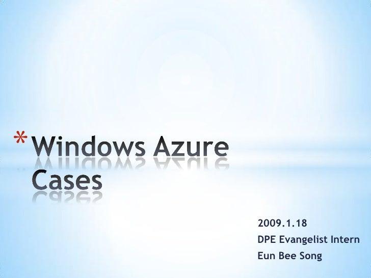 Windows Azure Cases<br />2009.1.18<br />DPE Evangelist Intern <br />Eun Bee Song<br />
