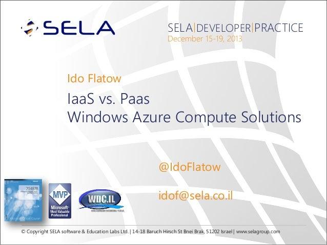 SELA DEVELOPER PRACTICE December 15-19, 2013  Ido Flatow  IaaS vs. Paas Windows Azure Compute Solutions @IdoFlatow idof@se...
