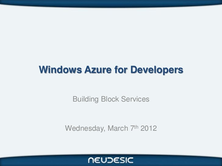 Windows Azure for Developers       Building Block Services     Wednesday, March 7th 2012