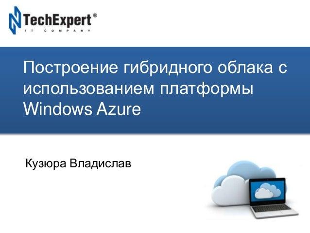 TechExpert Company Построение гибридного облака с использованием платформы Windows Azure Кузюра Владислав