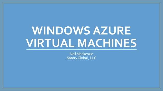 WINDOWS AZURE VIRTUAL MACHINES Neil Mackenzie SatoryGlobal , LLC
