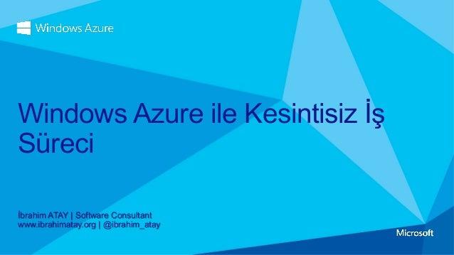Windows Azure ile Kesintisiz İş Süreci İbrahim ATAY | Software Consultant www.ibrahimatay.org | @ibrahim_atay