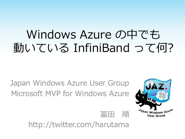 Windows Azure の中でも 動いている InfiniBand って何? Japan Windows Azure User Group Microsoft MVP for Windows Azure  冨田 順 http://twitt...