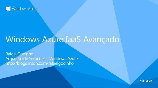 Windows Azure IaaS AvançadoRafael GodinhoArquiteto de Soluções – Windows Azurehttp://blogs.msdn.com/rafaelgodinho