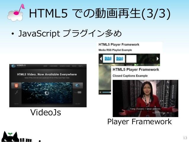 HTML5 での動画再生(3/3)• JavaScript プラグイン多め   VideoJs                 Player Framework                                    13