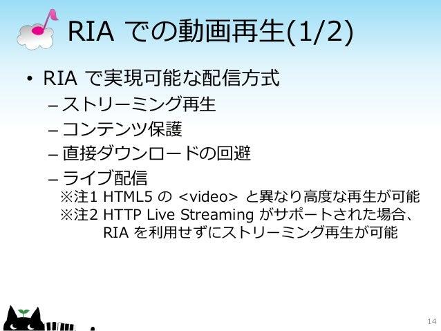 RIA での動画再生(1/2)• RIA で実現可能な配信方式 – ストリーミング再生 – コンテンツ保護 – 直接ダウンロードの回避 – ライブ配信  ※注1 HTML5 の <video> と異なり高度な再生が可能  ※注2 HTTP Li...