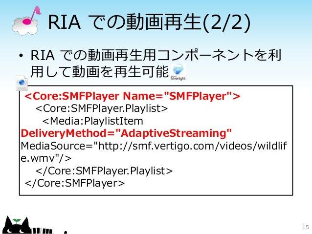 """RIA での動画再生(2/2)• RIA での動画再生用コンポーネントを利  用して動画を再生可能 <Core:SMFPlayer Name=""""SMFPlayer"""">   <Core:SMFPlayer.Playlist>    <Media:..."""