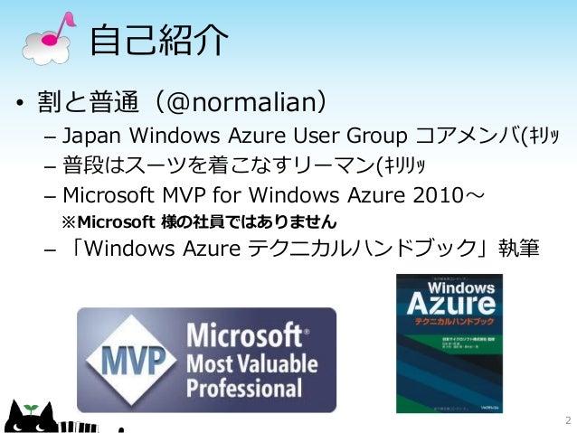 自己紹介• 割と普通(@normalian) – Japan Windows Azure User Group コアメンバ(キリッ – 普段はスーツを着こなすリーマン(キリリッ – Microsoft MVP for Windows Azure...