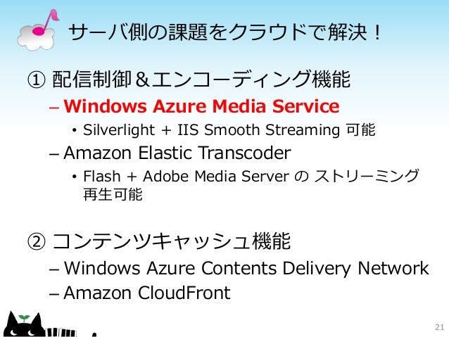 サーバ側の課題をクラウドで解決!① 配信制御&エンコーディング機能 – Windows Azure Media Service   • Silverlight + IIS Smooth Streaming 可能 – Amazon Elastic...