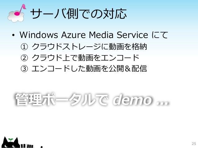 サーバ側での対応• Windows Azure Media Service にて ① クラウドストレージに動画を格納 ② クラウド上で動画をエンコード ③ エンコードした動画を公開&配信管理ポータルで demo ...             ...