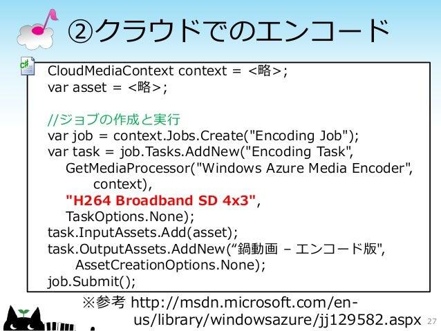 """②クラウドでのエンコードCloudMediaContext context = <略>;var asset = <略>;//ジョブの作成と実行var job = context.Jobs.Create(""""Encoding Job"""");var t..."""