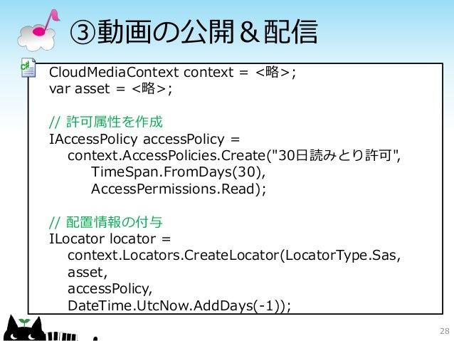 ③動画の公開&配信CloudMediaContext context = <略>;var asset = <略>;// 許可属性を作成IAccessPolicy accessPolicy =   context.AccessPolicies.C...