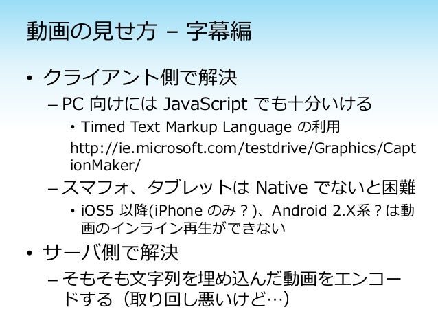動画の見せ方 – 字幕編• クライアント側で解決 – PC 向けには JavaScript でも十分いける  • Timed Text Markup Language の利用  http://ie.microsoft.com/testdrive...