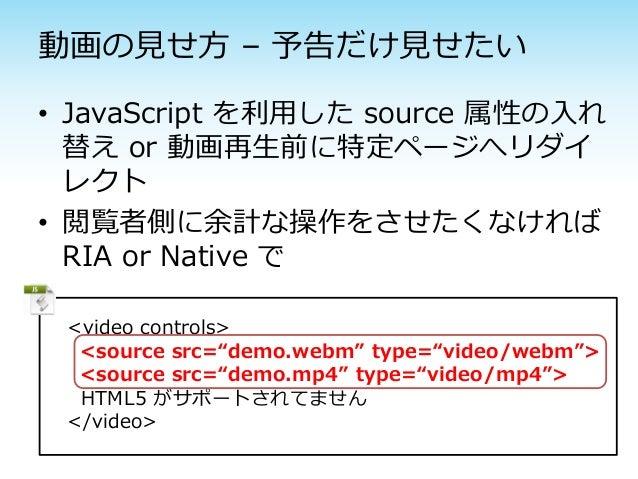 動画の見せ方 – 予告だけ見せたい• JavaScript を利用した source 属性の入れ  替え or 動画再生前に特定ページへリダイ  レクト• 閲覧者側に余計な操作をさせたくなければ  RIA or Native で <video ...