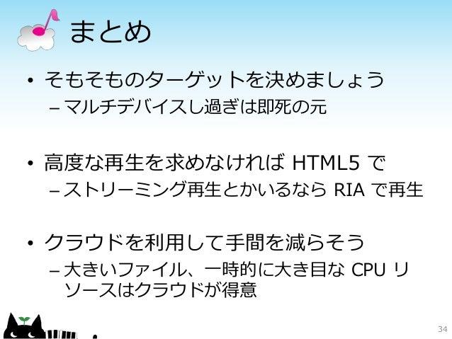 まとめ• そもそものターゲットを決めましょう – マルチデバイスし過ぎは即死の元• 高度な再生を求めなければ HTML5 で – ストリーミング再生とかいるなら RIA で再生• クラウドを利用して手間を減らそう – 大きいファイル、一時的に大...