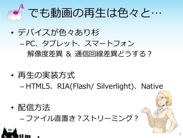 でも動画の再生は色々と…• デバイスが色々あり杉 – PC、タブレット、スマートフォン   解像度差異 & 通信回線差異どうする?• 再生の実装方式 – HTML5、RIA(Flash/ Silverlight)、Native• 配信方法 – ...