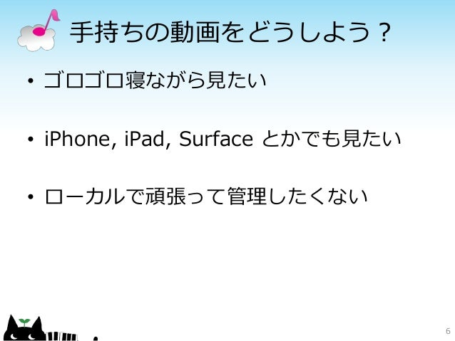 手持ちの動画をどうしよう?• ゴロゴロ寝ながら見たい• iPhone, iPad, Surface とかでも見たい• ローカルで頑張って管理したくない                                  6