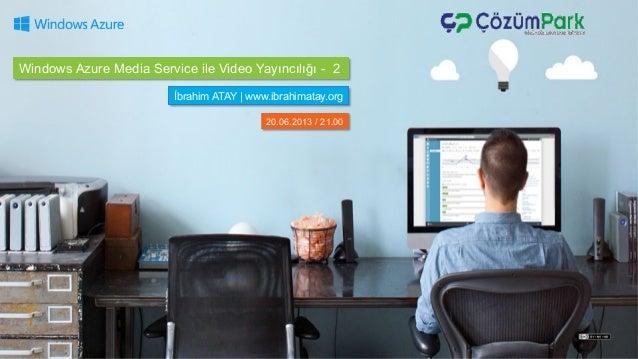Windows Azure Media Service ile Video Yayıncılığı - 2 İbrahim ATAY   www.ibrahimatay.org 20.06.2013 / 21.00