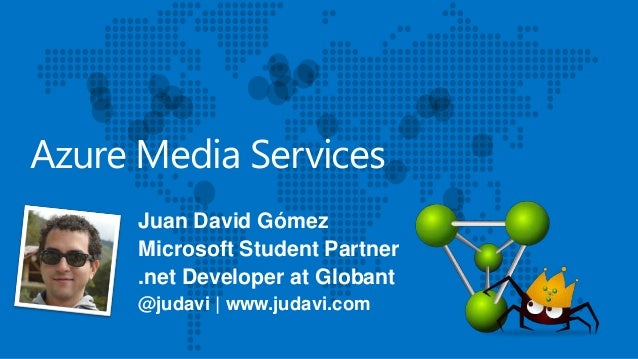 Azure Media Services Juan David Gómez Microsoft Student Partner .net Developer at Globant @judavi   www.judavi.com
