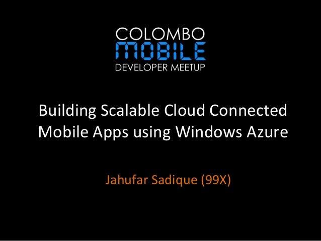 Building Scalable Cloud ConnectedMobile Apps using Windows AzureJahufar Sadique (99X)