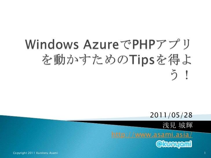 Windows AzureでPHPアプリを動かすためのTipsを得よう!<br />2011/05/28<br />浅見 城輝<br />http://www.asami.asia/<br />Copyright 2011 Kuniteru A...