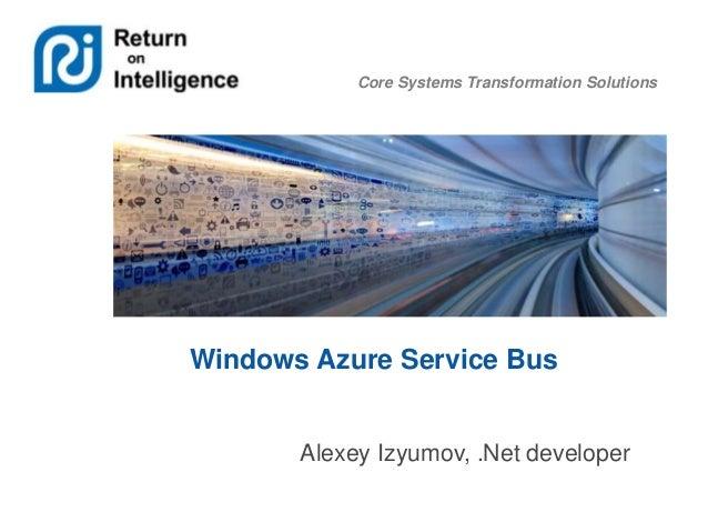 Core Systems Transformation Solutions  Windows Azure Service Bus  Alexey Izyumov, .Net developer
