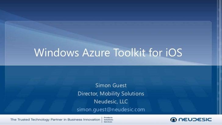 Windows Azure Toolkit for iOS<br />Simon Guest<br />Director, Mobility Solutions<br />Neudesic, LLC<br />simon.guest@neude...