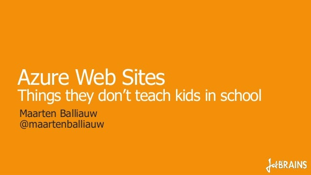 Azure Web Sites Things they don't teach kids in school Maarten Balliauw @maartenballiauw