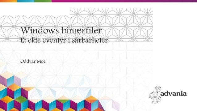 Windows binærfiler Et ekte eventyr i sårbarheter Oddvar Moe