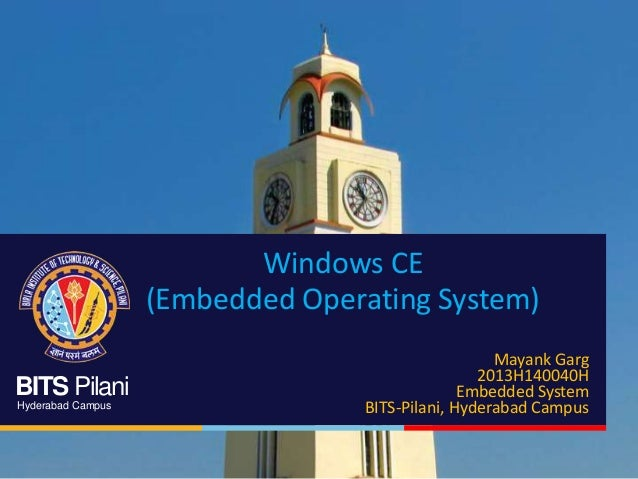 BITS Pilani Hyderabad Campus Windows CE (Embedded Operating System) Mayank Garg 2013H140040H Embedded System BITS-Pilani, ...