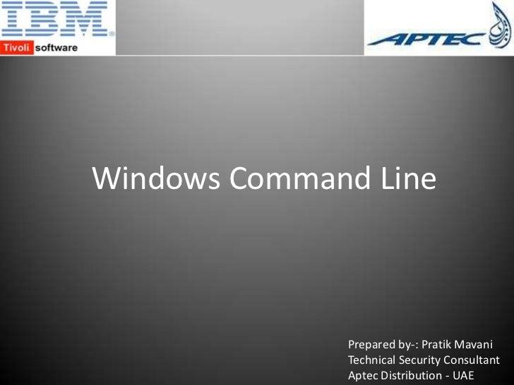 Windows Command Line<br />Prepared by-: Pratik Mavani<br />Technical Security Consultant<br />Aptec Distribution - UAE<br />