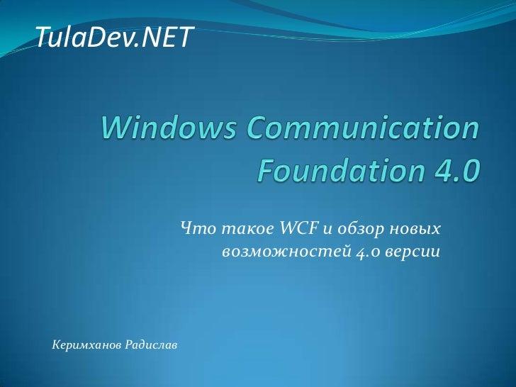 TulaDev.NET<br />Windows Communication Foundation 4.0<br />Что такое WCF и обзор новых возможностей 4.0 версии<br />Керимх...