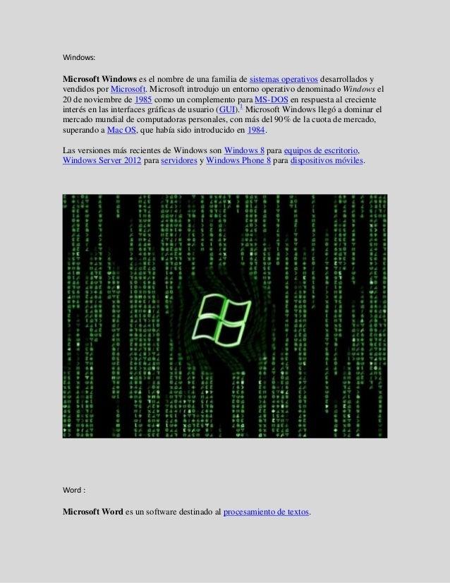 Windows:Microsoft Windows es el nombre de una familia de sistemas operativos desarrollados yvendidos por Microsoft. Micros...