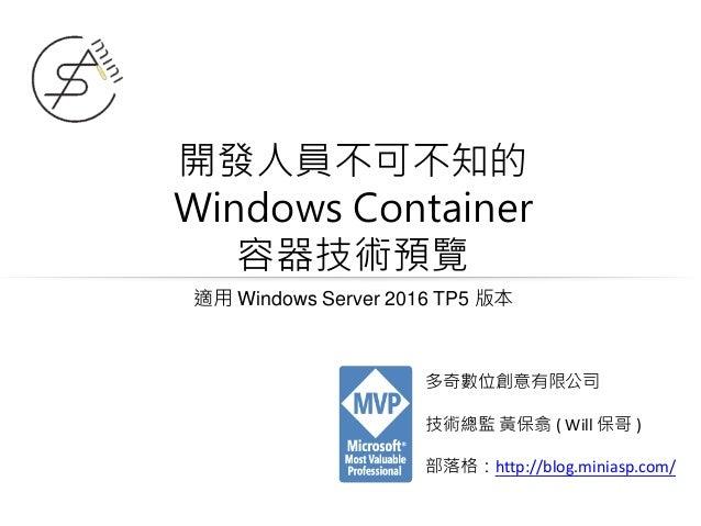 開發人員不可不知的 Windows Container 容器技術預覽 適用 Windows Server 2016 TP5 版本 多奇數位創意有限公司 技術總監 黃保翕 ( Will 保哥 ) 部落格:http://blog.miniasp.c...