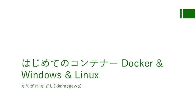 はじめてのコンテナー Docker & Windows & Linux かめがわ かずし(kkamegawa)