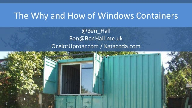The Why and How of Windows Containers @Ben_Hall Ben@BenHall.me.uk OcelotUproar.com / Katacoda.com