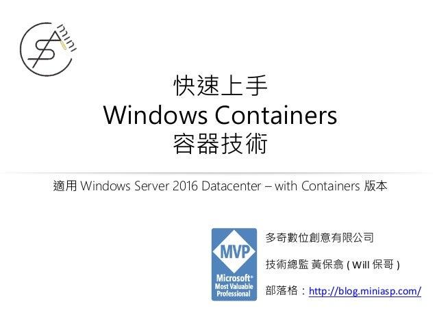 快速上手 Windows Containers 容器技術 適用 Windows Server 2016 Datacenter – with Containers 版本 多奇數位創意有限公司 技術總監 黃保翕 ( Will 保哥 ) 部落格:ht...