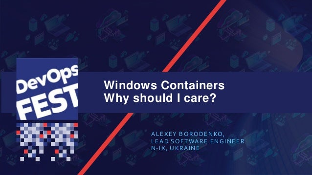 Windows Containers Why should I care? ALEXEY BORODENKO, LEAD SOFTWARE ENGINEER N-IX, UKRAINE