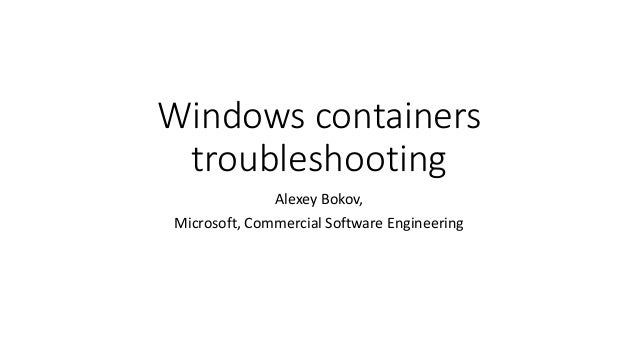 Windows containers troubleshooting Alexey Bokov, Microsoft, Commercial Software Engineering