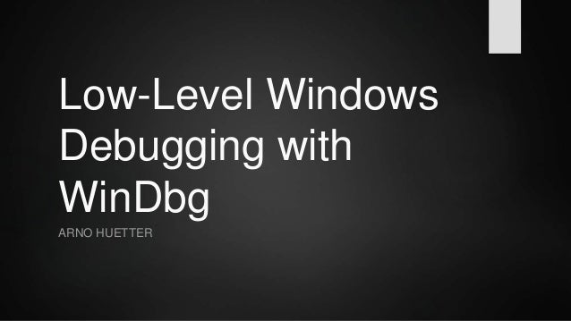 Low-Level Windows Debugging with WinDbg ARNO HUETTER