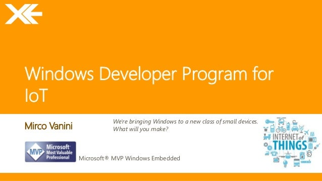 Windows Developer Program for  IoT  Mirco Vanini  Microsoft® MVP Windows Embedded  We're bringing Windows to a new class o...