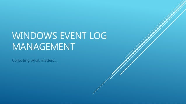 WINDOWS EVENT LOG MANAGEMENT Collecting what matters…