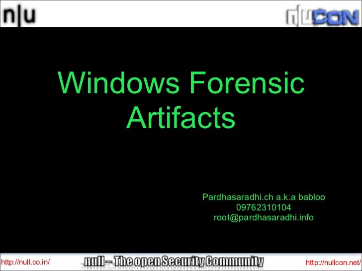 Windows Forensic Artifacts http://null.co.in/ http://nullcon.net/ Pardhasaradhi.ch a.k.a babloo 09762310104 [email_address]