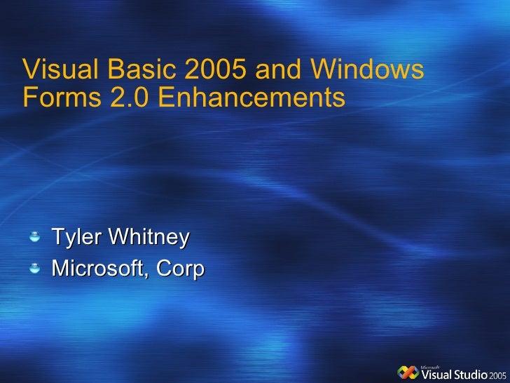 Visual Basic 2005 and Windows Forms 2.0 Enhancements <ul><li>Tyler Whitney </li></ul><ul><li>Microsoft, Corp </li></ul>