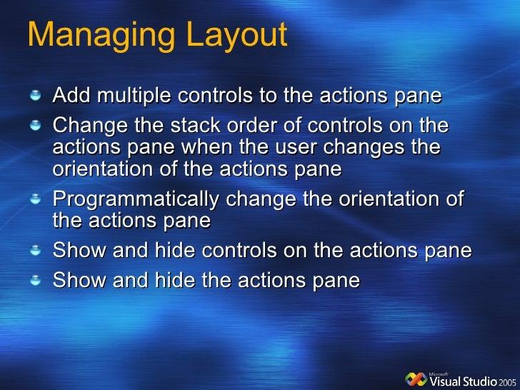 Managing Layout <ul><li>Add multiple controls to the actions pane </li></ul><ul><li>Change the stack order of controls on ...