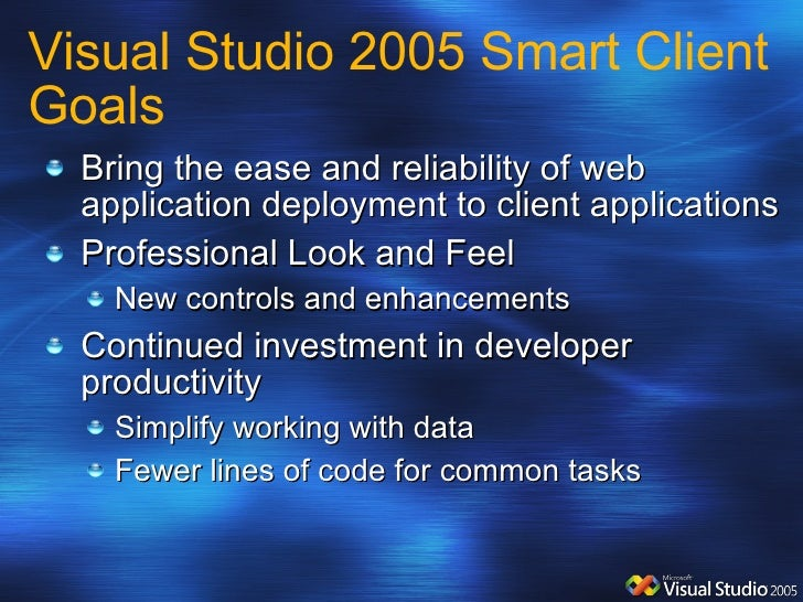 Visual Studio 2005 Smart Client Goals <ul><li>Bring the ease and reliability of web application deployment to client appli...
