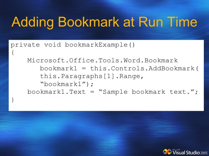 Adding Bookmark at Run Time private void bookmarkExample() { Microsoft.Office.Tools.Word.Bookmark  bookmark1 = this.Contro...