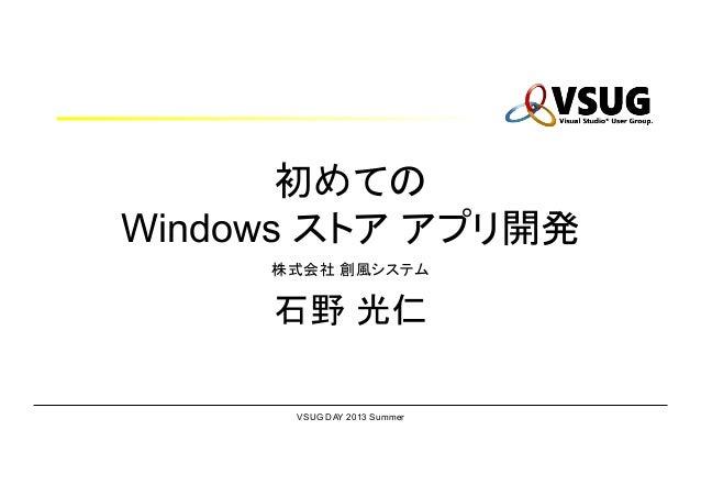 VSUG DAY 2013 Summer 初めての Windows ストア アプリ開発 株式会社 創風システム 石野 光仁