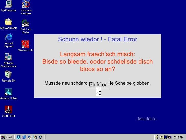 Schunn wiedor ! - Fatal Error      Langsam fraach'sch misch:Bisde so bleede, oodor schdellsde disch             bloos so a...